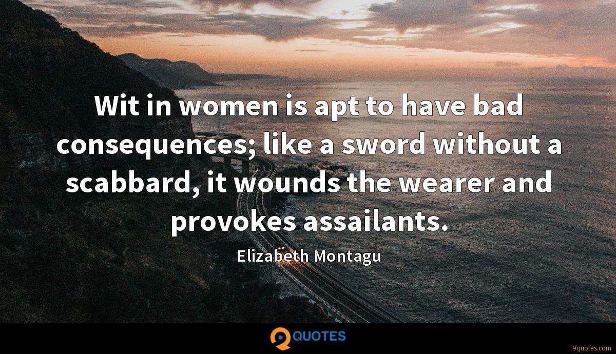 Wit in women is apt to have bad consequences; like a sword without a scabbard, it wounds the wearer and provokes assailants.