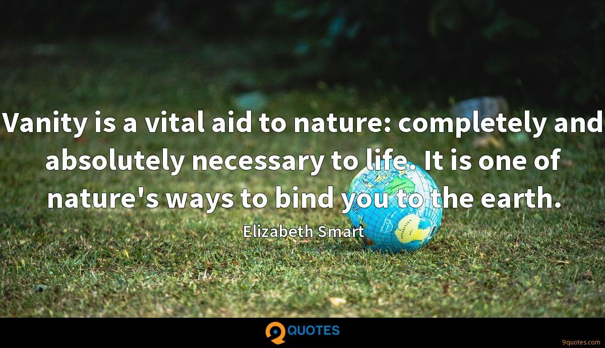 Vanity is a vital aid to nature: completely and absolutely necessary to life. It is one of nature's ways to bind you to the earth.