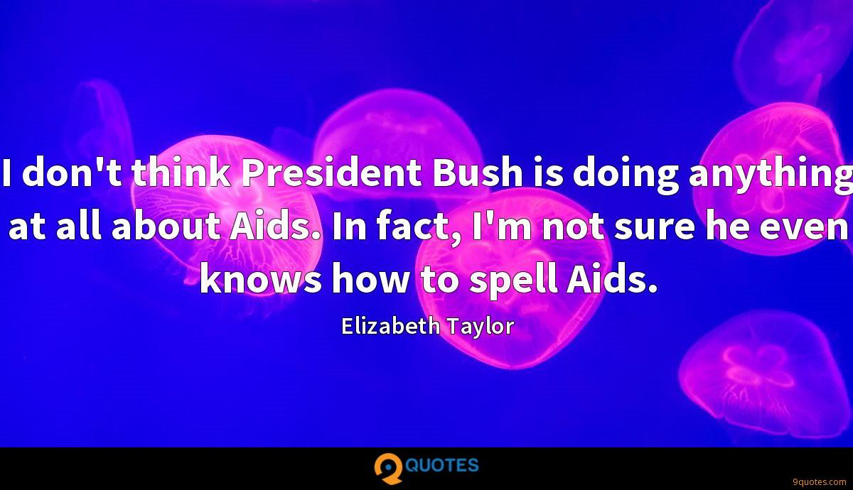 I don't think President Bush is doing anything at all about Aids. In fact, I'm not sure he even knows how to spell Aids.