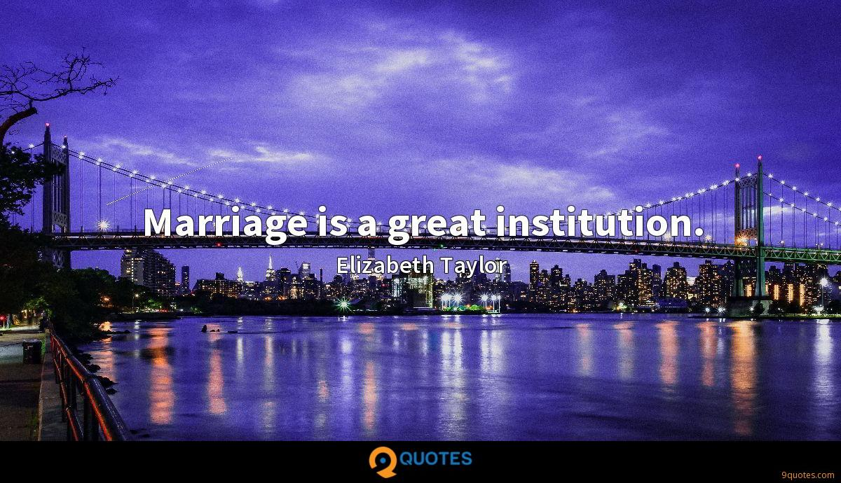 Marriage is a great institution.