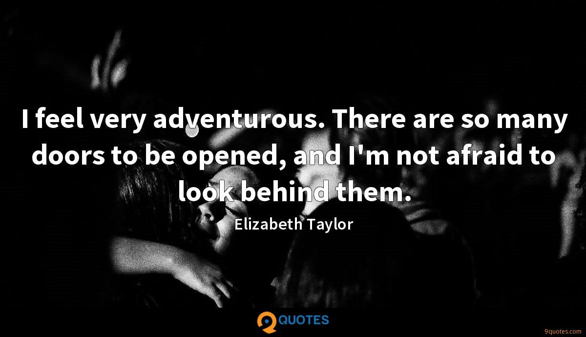 I feel very adventurous. There are so many doors to be opened, and I'm not afraid to look behind them.