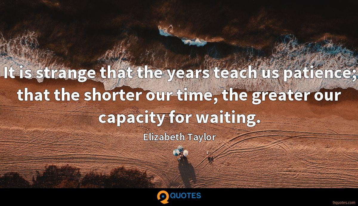 It is strange that the years teach us patience; that the shorter our time, the greater our capacity for waiting.