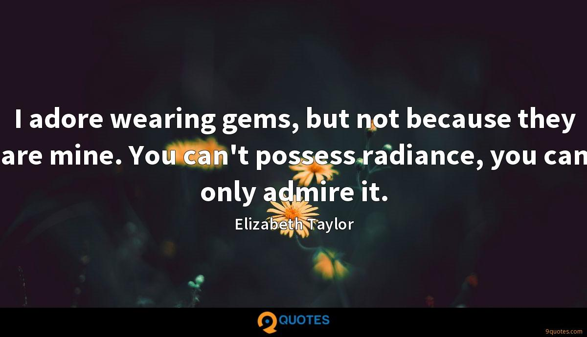 I adore wearing gems, but not because they are mine. You can't possess radiance, you can only admire it.