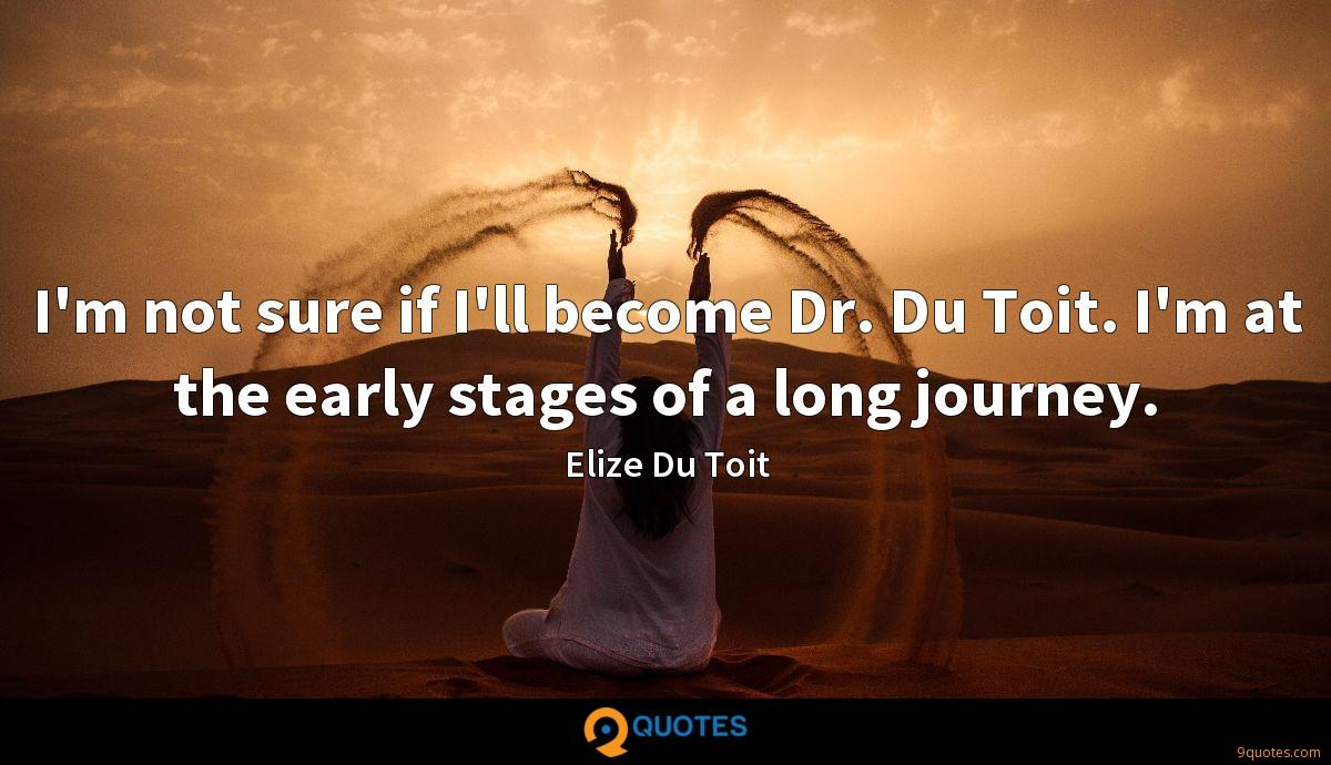 I'm not sure if I'll become Dr. Du Toit. I'm at the early stages of a long journey.