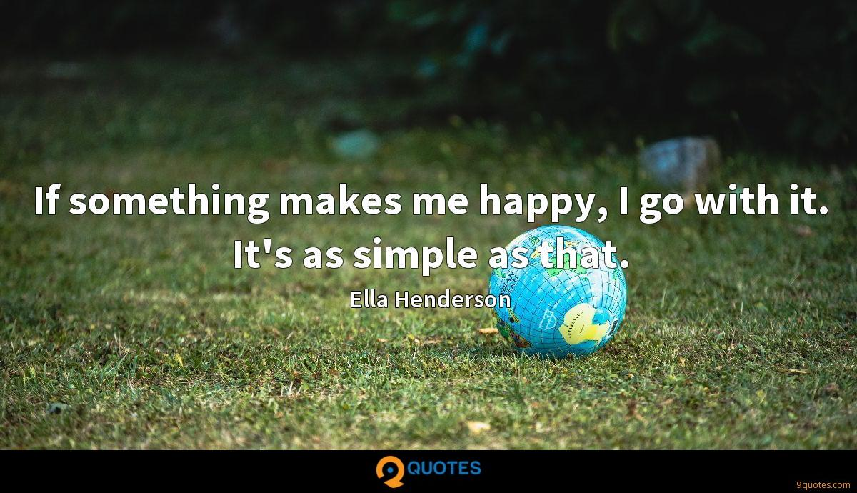If something makes me happy, I go with it. It's as simple as that.