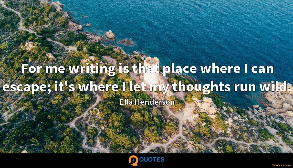 For me writing is that place where I can escape; it's where I let my thoughts run wild.