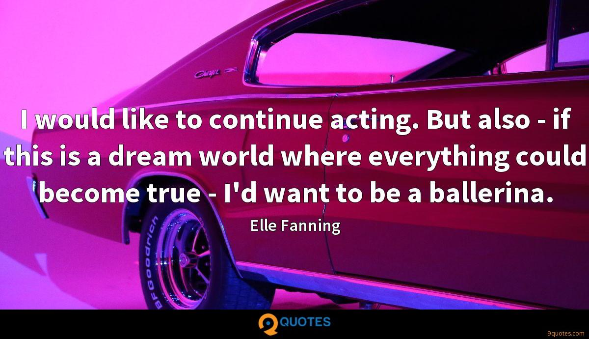 I would like to continue acting. But also - if this is a dream world where everything could become true - I'd want to be a ballerina.