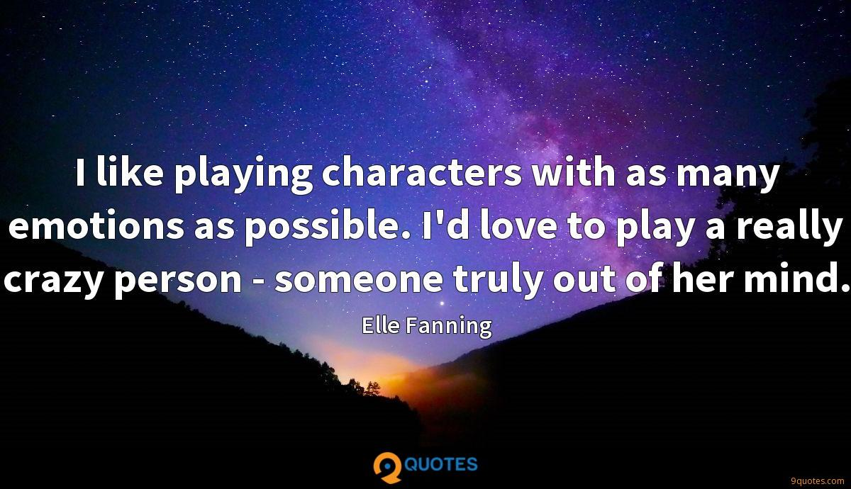 I like playing characters with as many emotions as possible. I'd love to play a really crazy person - someone truly out of her mind.