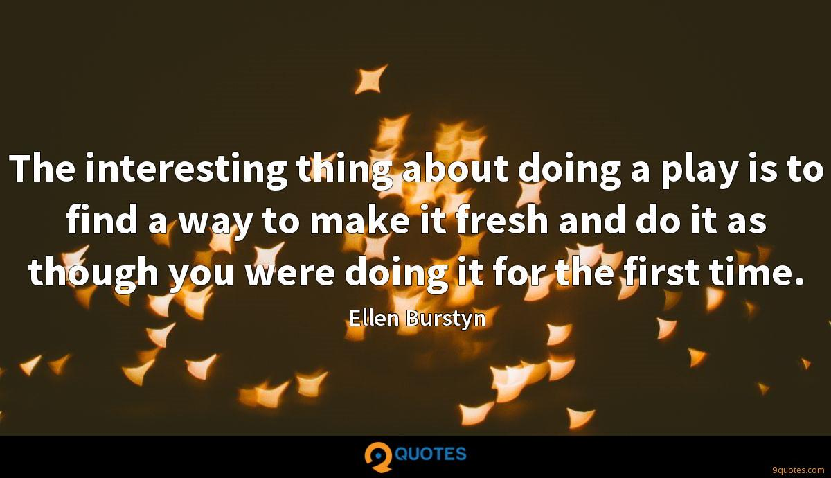 The interesting thing about doing a play is to find a way to make it fresh and do it as though you were doing it for the first time.