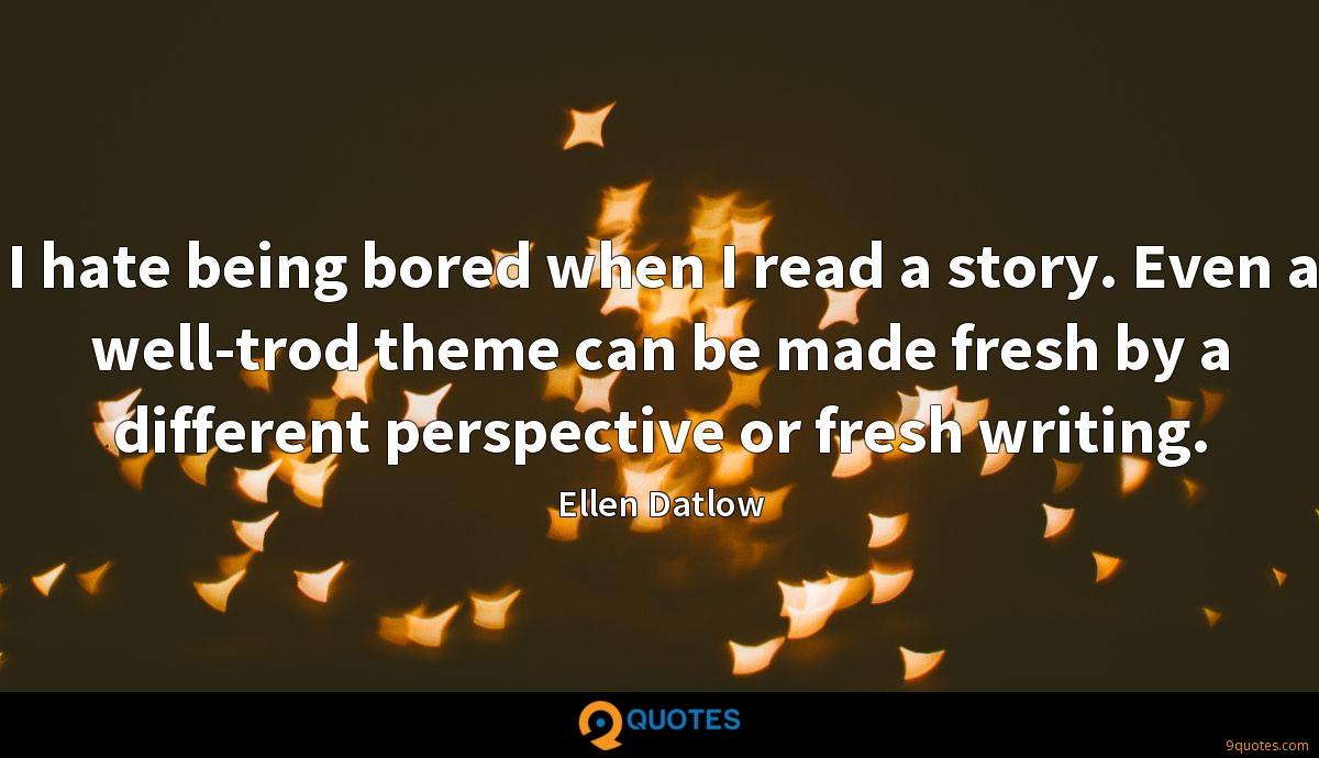 I hate being bored when I read a story. Even a well-trod theme can be made fresh by a different perspective or fresh writing.