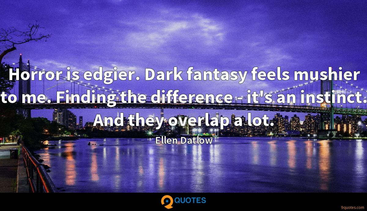 Horror is edgier. Dark fantasy feels mushier to me. Finding the difference - it's an instinct. And they overlap a lot.