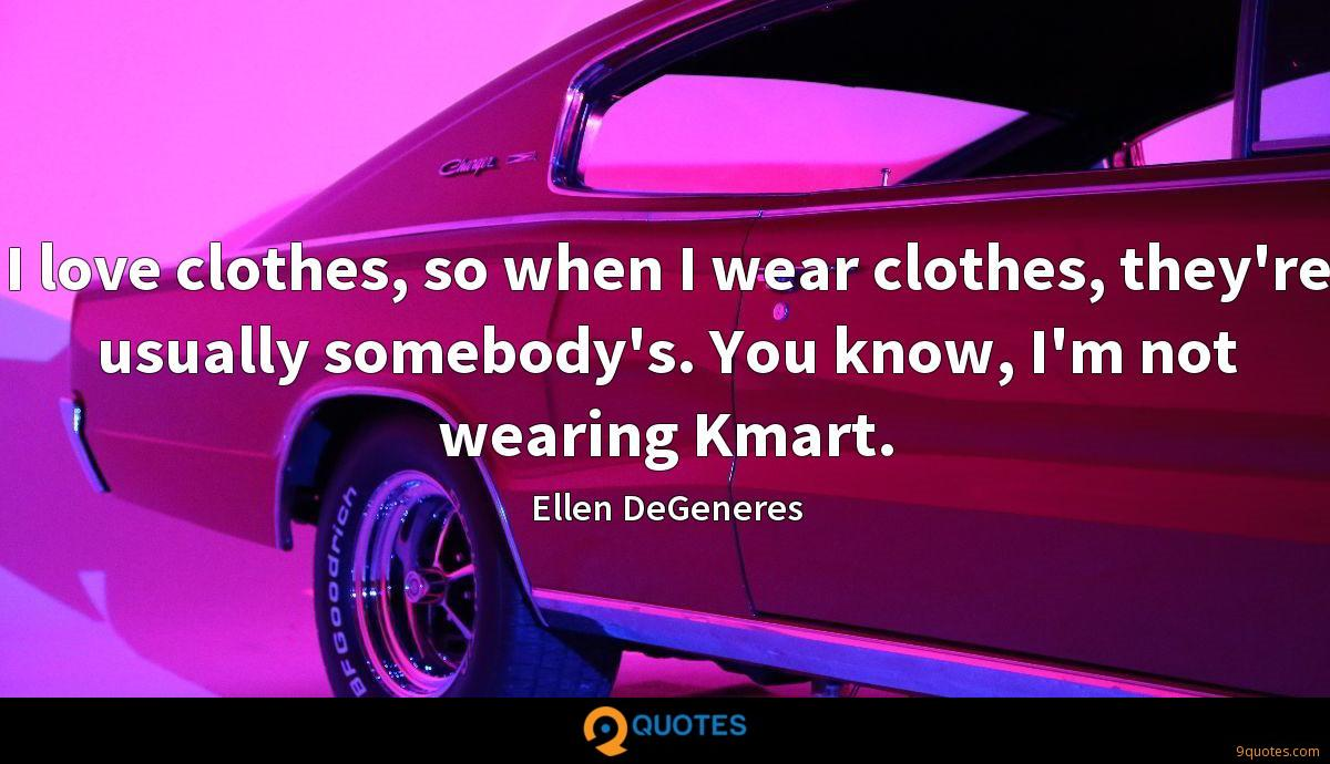 I love clothes, so when I wear clothes, they're usually somebody's. You know, I'm not wearing Kmart.