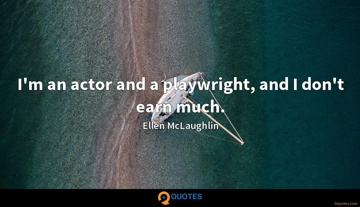 I'm an actor and a playwright, and I don't earn much.