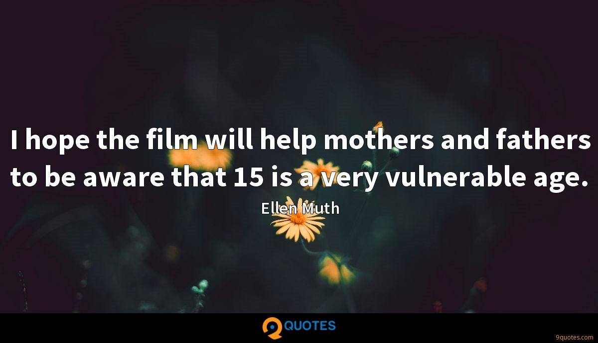 I hope the film will help mothers and fathers to be aware that 15 is a very vulnerable age.