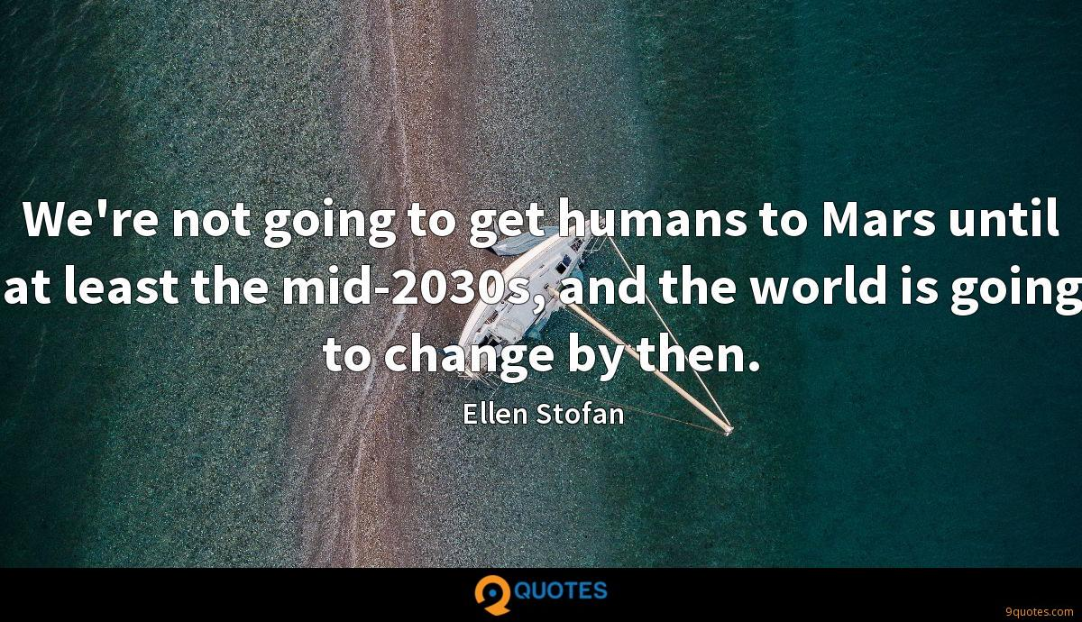 We're not going to get humans to Mars until at least the mid-2030s, and the world is going to change by then.