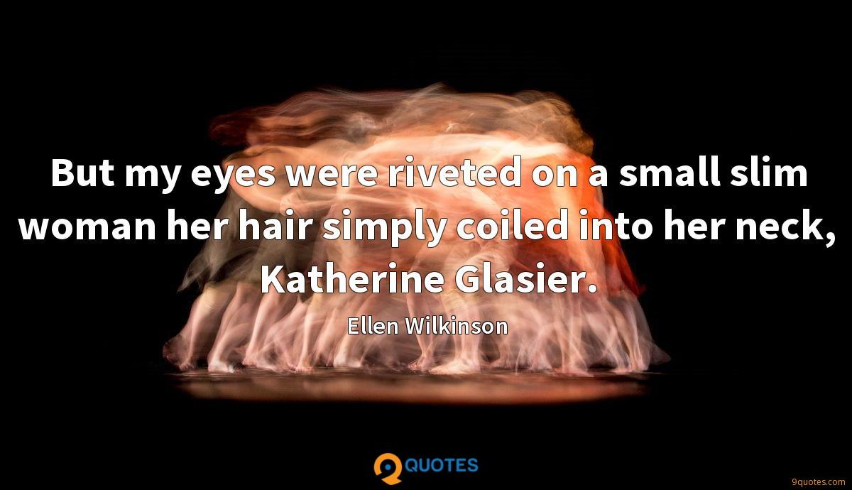 But my eyes were riveted on a small slim woman her hair simply coiled into her neck, Katherine Glasier.