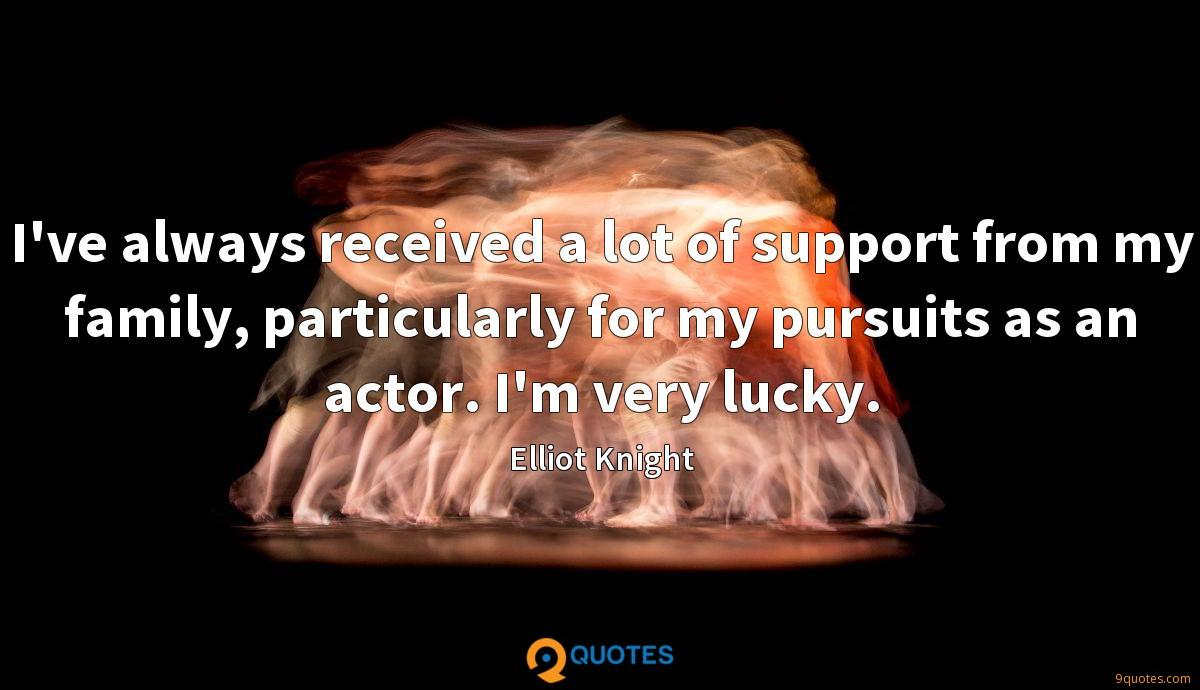 I've always received a lot of support from my family, particularly for my pursuits as an actor. I'm very lucky.