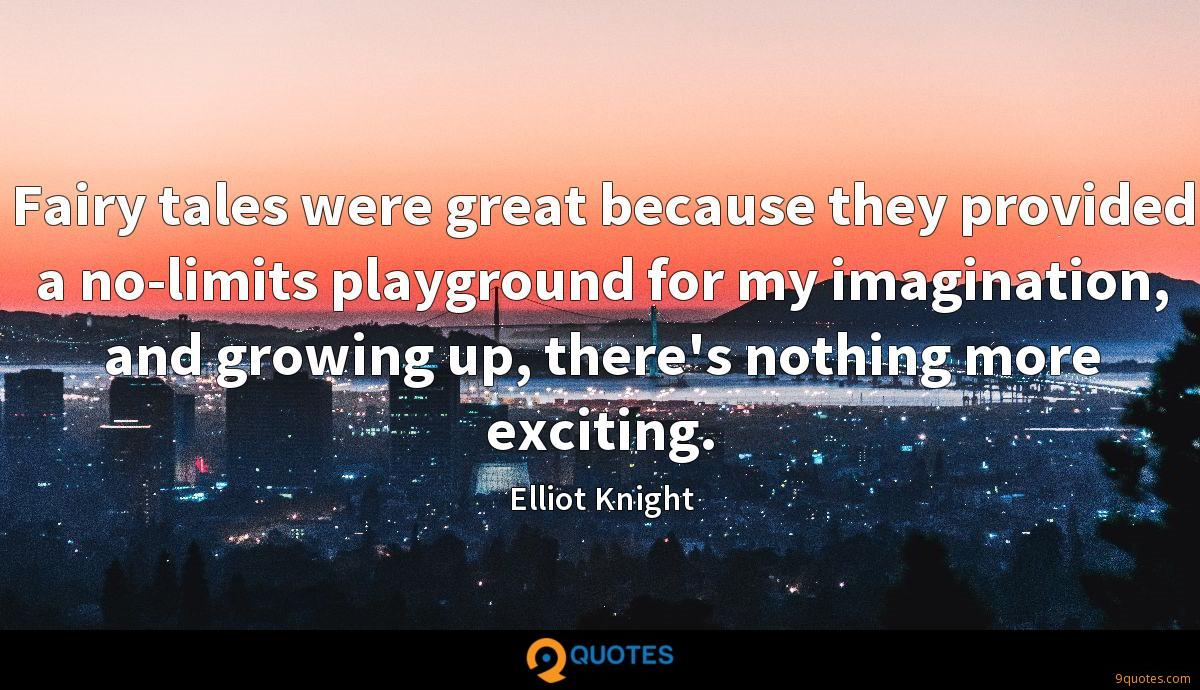 Fairy tales were great because they provided a no-limits playground for my imagination, and growing up, there's nothing more exciting.
