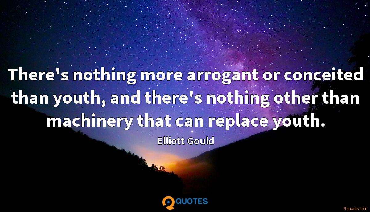 There's nothing more arrogant or conceited than youth, and there's nothing other than machinery that can replace youth.