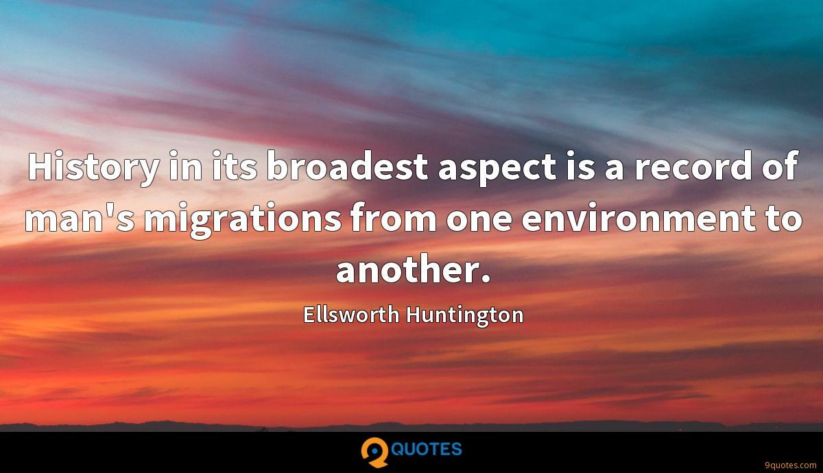 History in its broadest aspect is a record of man's migrations from one environment to another.