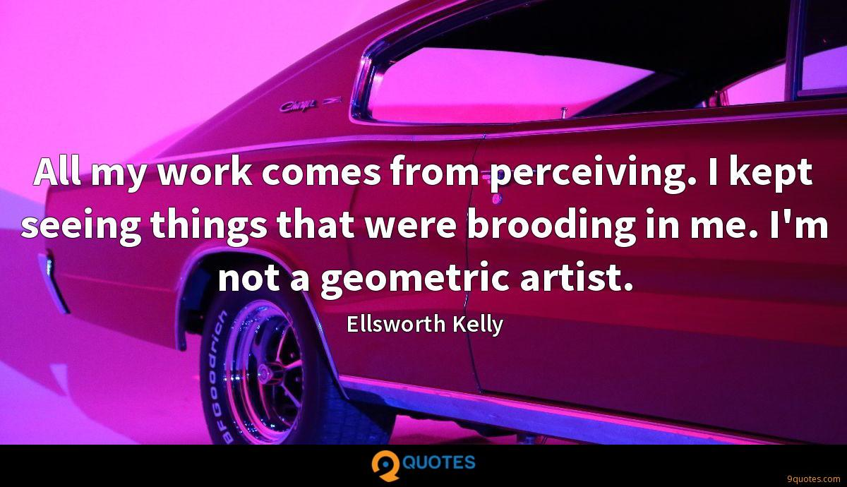 All my work comes from perceiving. I kept seeing things that were brooding in me. I'm not a geometric artist.