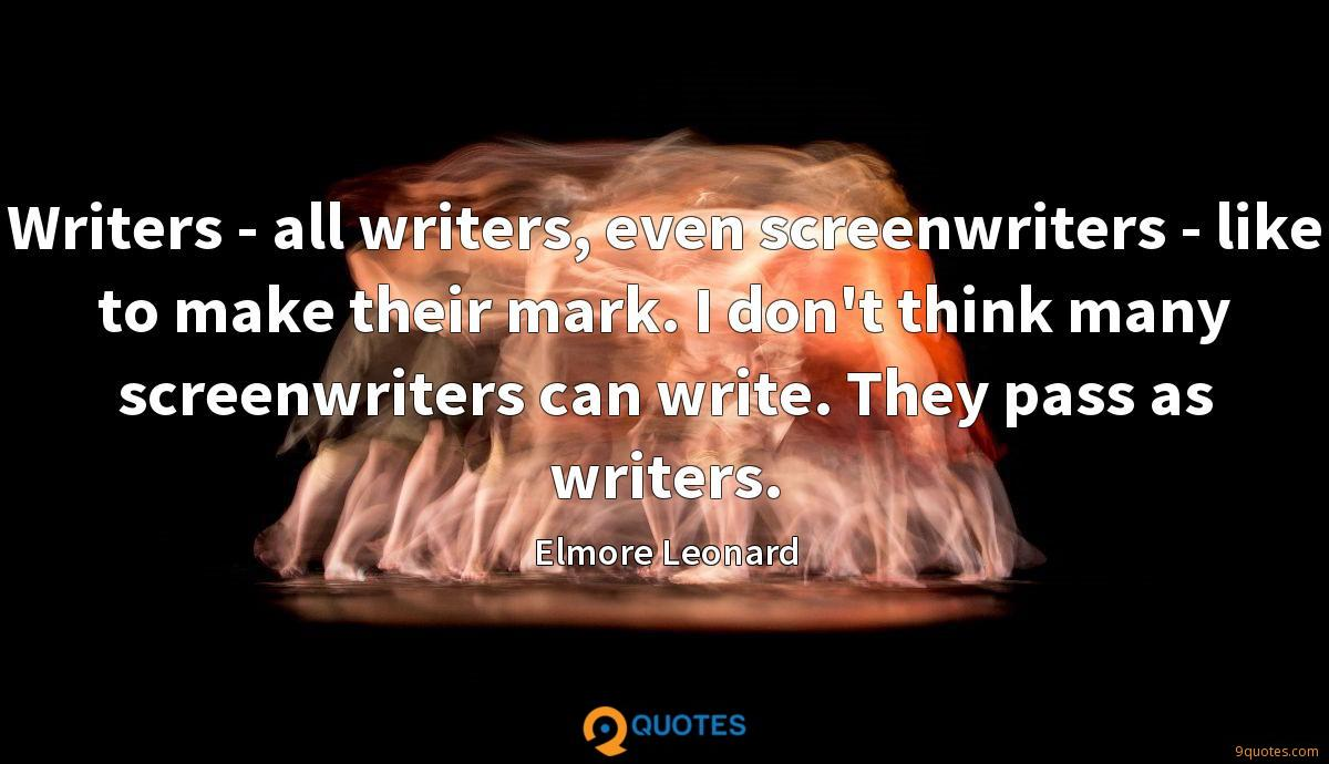 Writers - all writers, even screenwriters - like to make their mark. I don't think many screenwriters can write. They pass as writers.