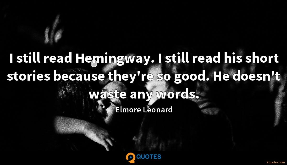 I still read Hemingway. I still read his short stories because they're so good. He doesn't waste any words.