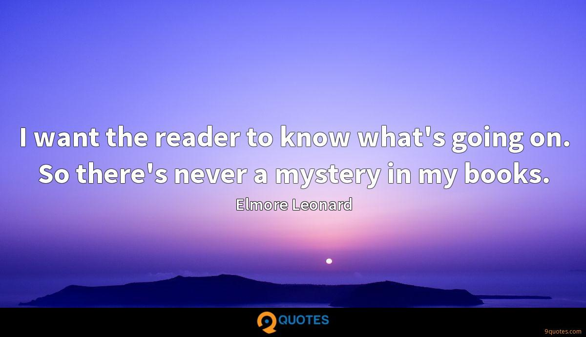 I want the reader to know what's going on. So there's never a mystery in my books.