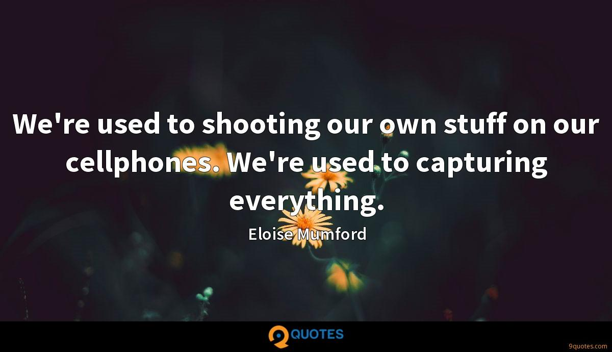We're used to shooting our own stuff on our cellphones. We're used to capturing everything.