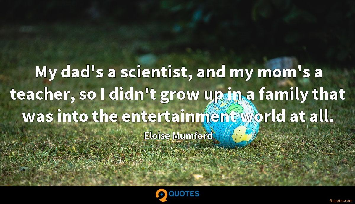 My dad's a scientist, and my mom's a teacher, so I didn't grow up in a family that was into the entertainment world at all.