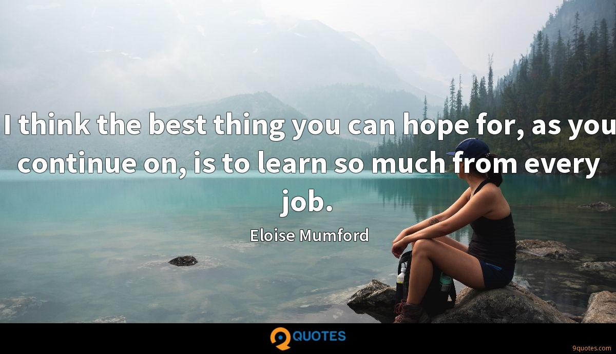I think the best thing you can hope for, as you continue on, is to learn so much from every job.