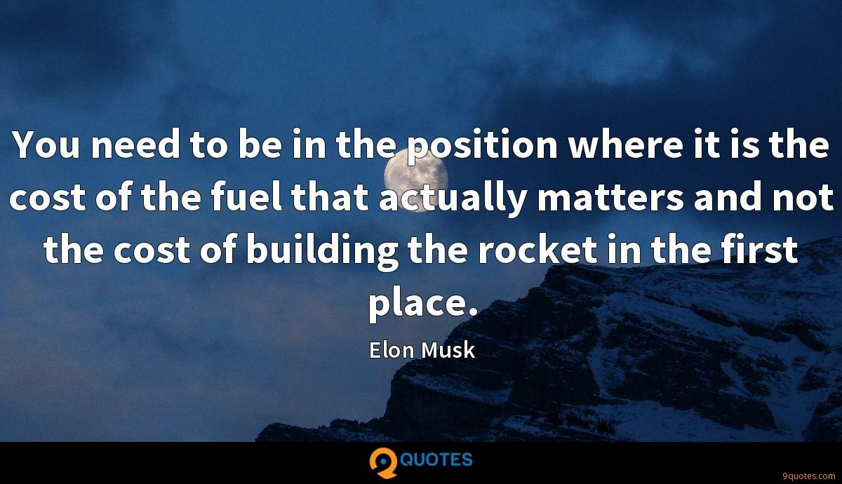 You need to be in the position where it is the cost of the fuel that actually matters and not the cost of building the rocket in the first place.