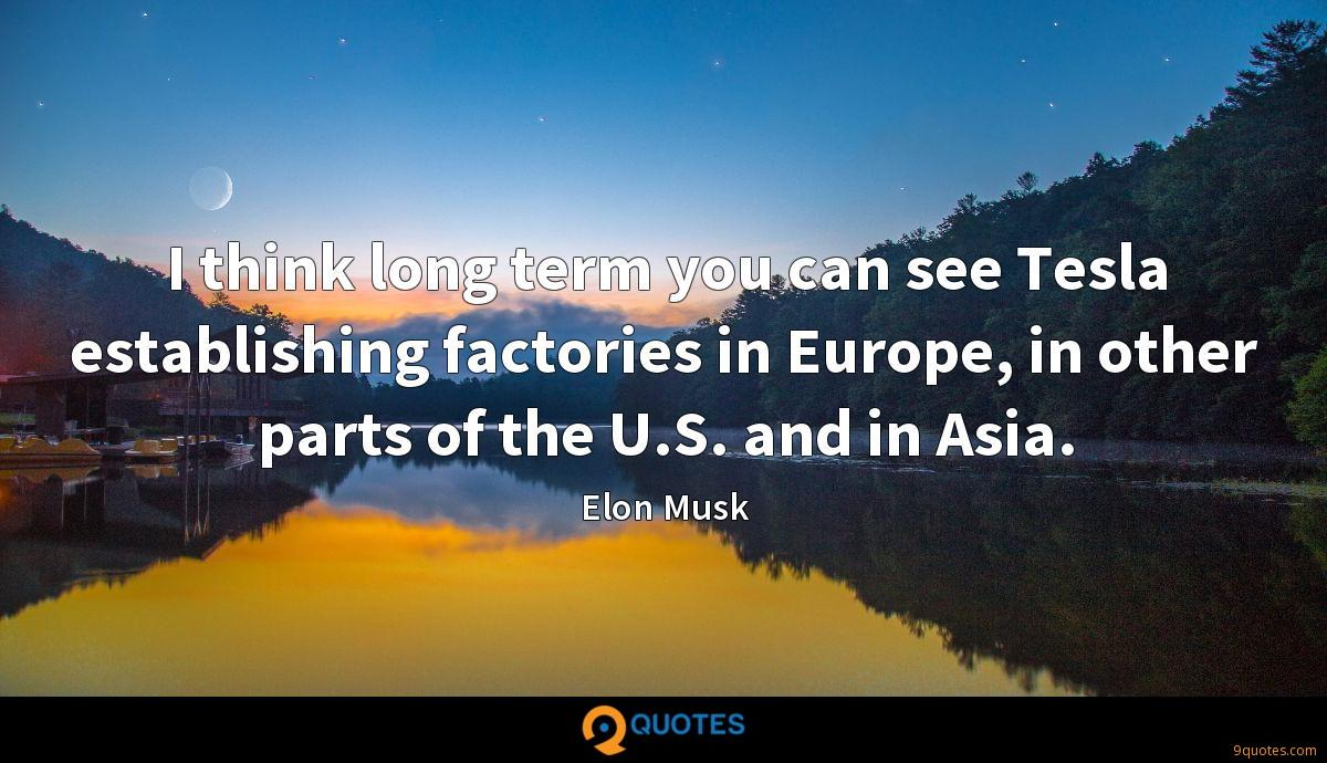 I think long term you can see Tesla establishing factories in Europe, in other parts of the U.S. and in Asia.