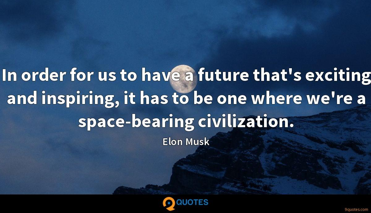 In order for us to have a future that's exciting and inspiring, it has to be one where we're a space-bearing civilization.