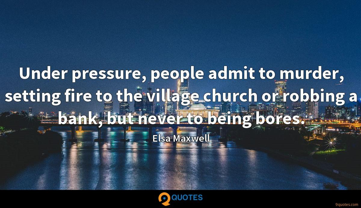 Under pressure, people admit to murder, setting fire to the village church or robbing a bank, but never to being bores.