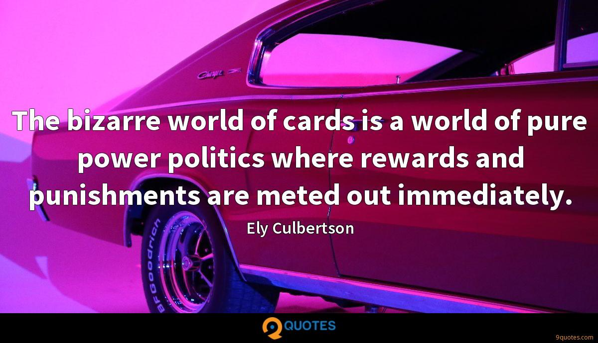 The bizarre world of cards is a world of pure power politics where rewards and punishments are meted out immediately.