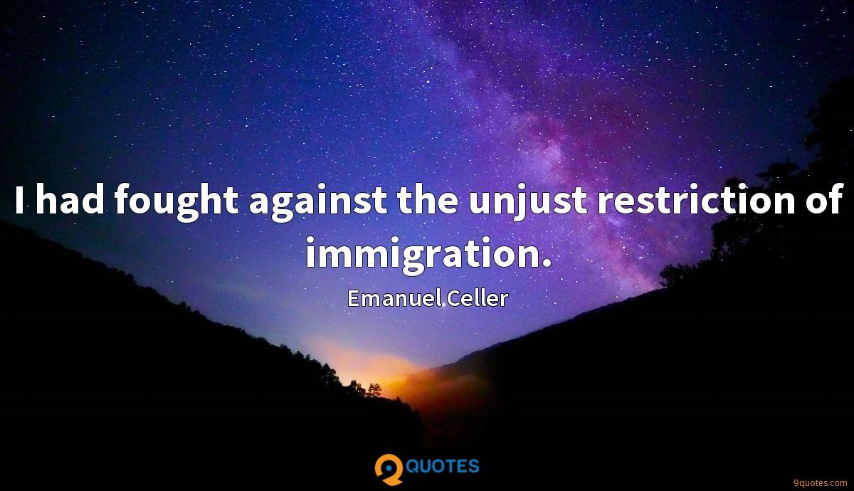 I had fought against the unjust restriction of immigration.