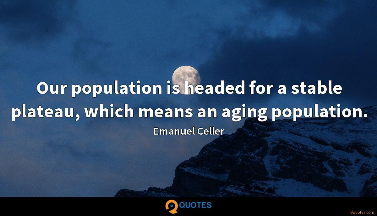 Our population is headed for a stable plateau, which means an aging population.