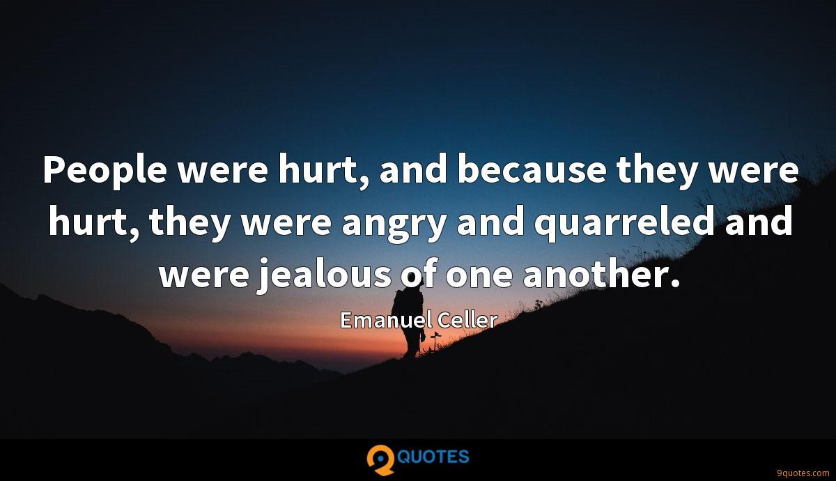People were hurt, and because they were hurt, they were angry and quarreled and were jealous of one another.