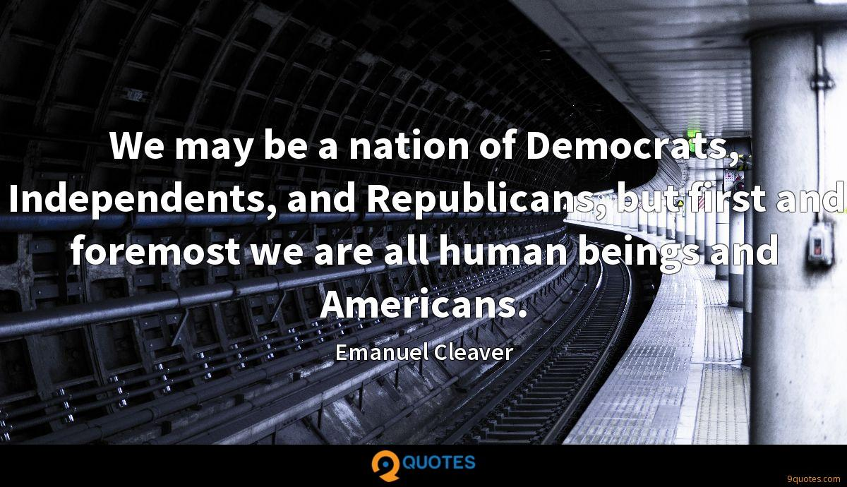 We may be a nation of Democrats, Independents, and Republicans, but first and foremost we are all human beings and Americans.