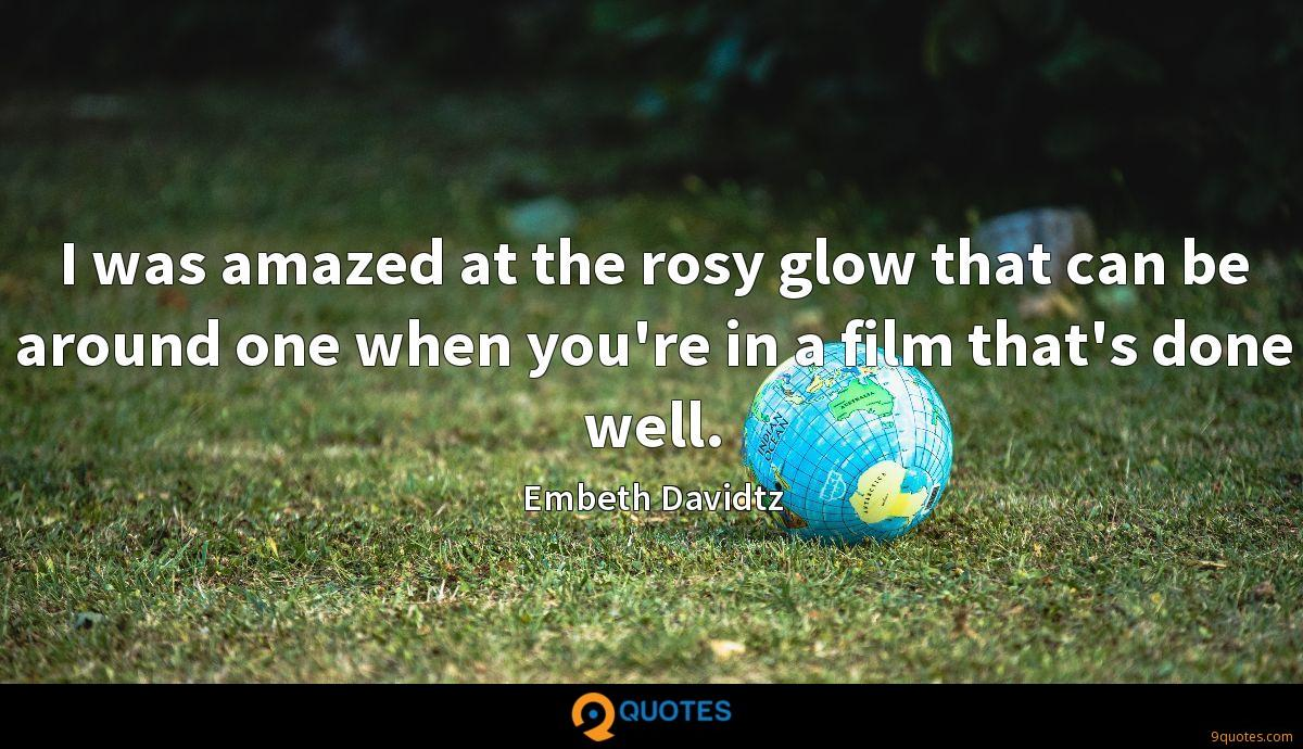 I was amazed at the rosy glow that can be around one when you're in a film that's done well.