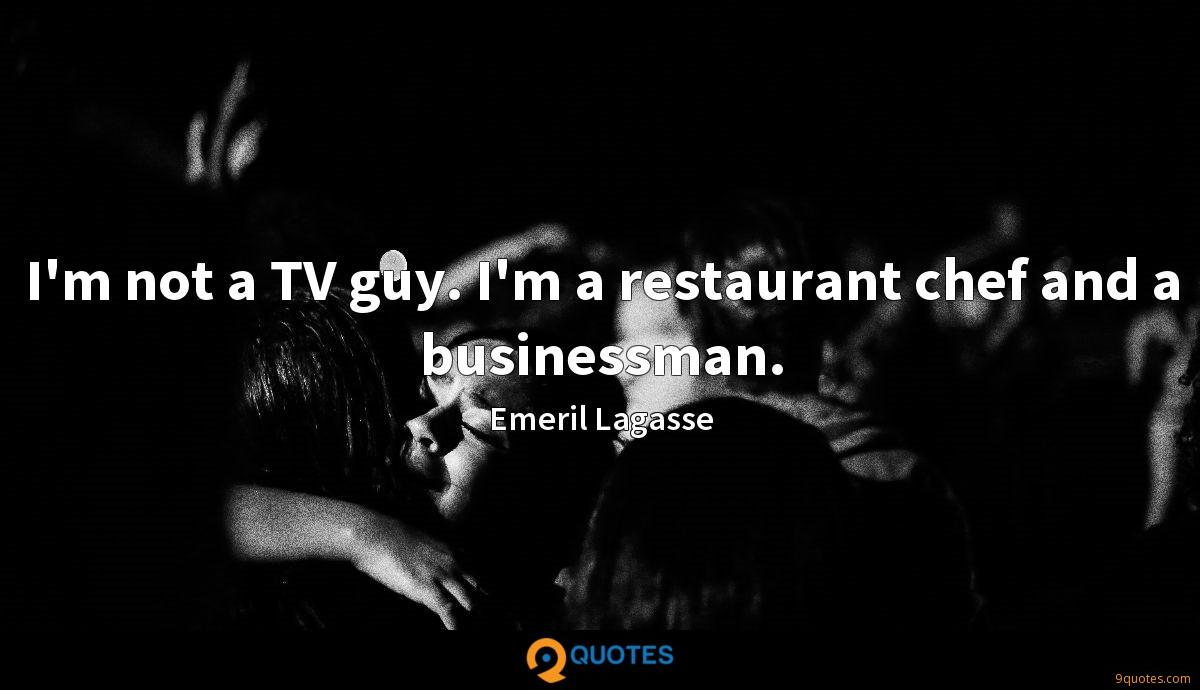 I'm not a TV guy. I'm a restaurant chef and a businessman.