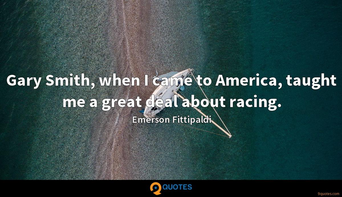 Gary Smith, when I came to America, taught me a great deal about racing.