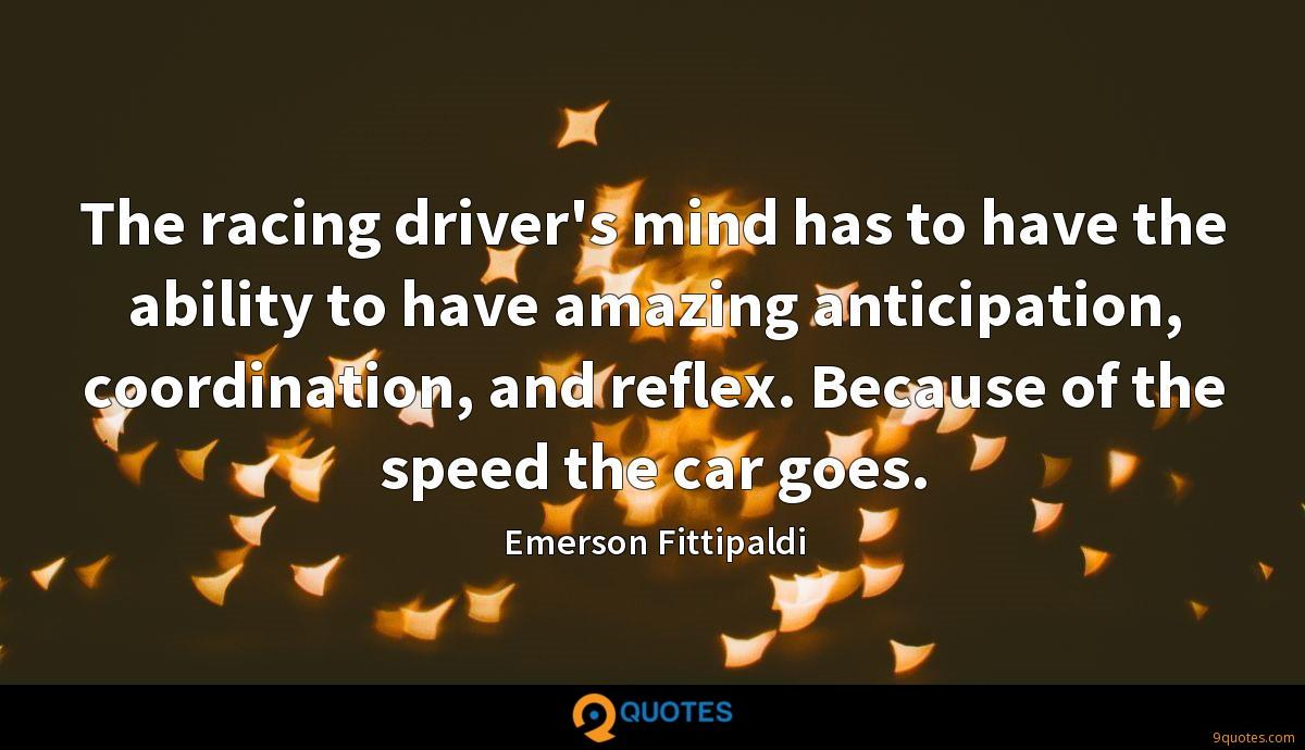 The racing driver's mind has to have the ability to have amazing anticipation, coordination, and reflex. Because of the speed the car goes.