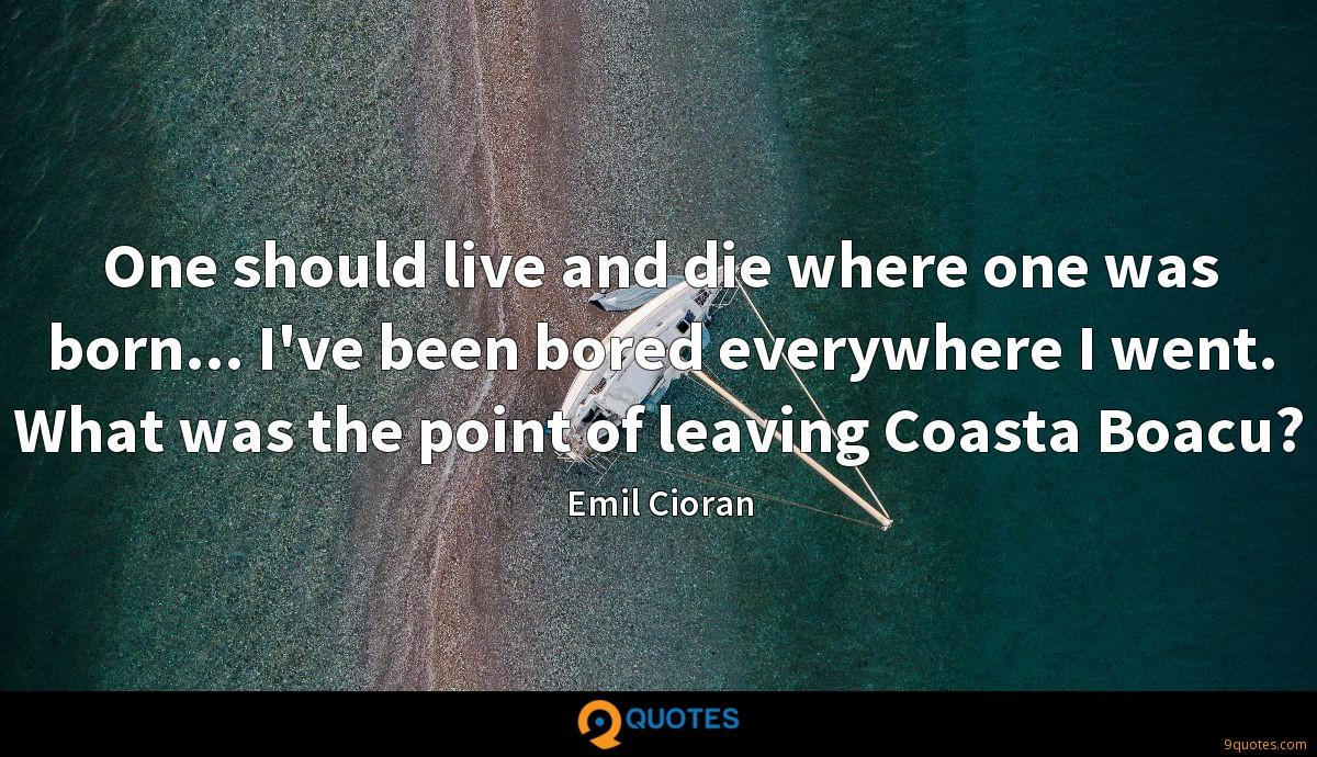 One should live and die where one was born... I've been bored everywhere I went. What was the point of leaving Coasta Boacu?