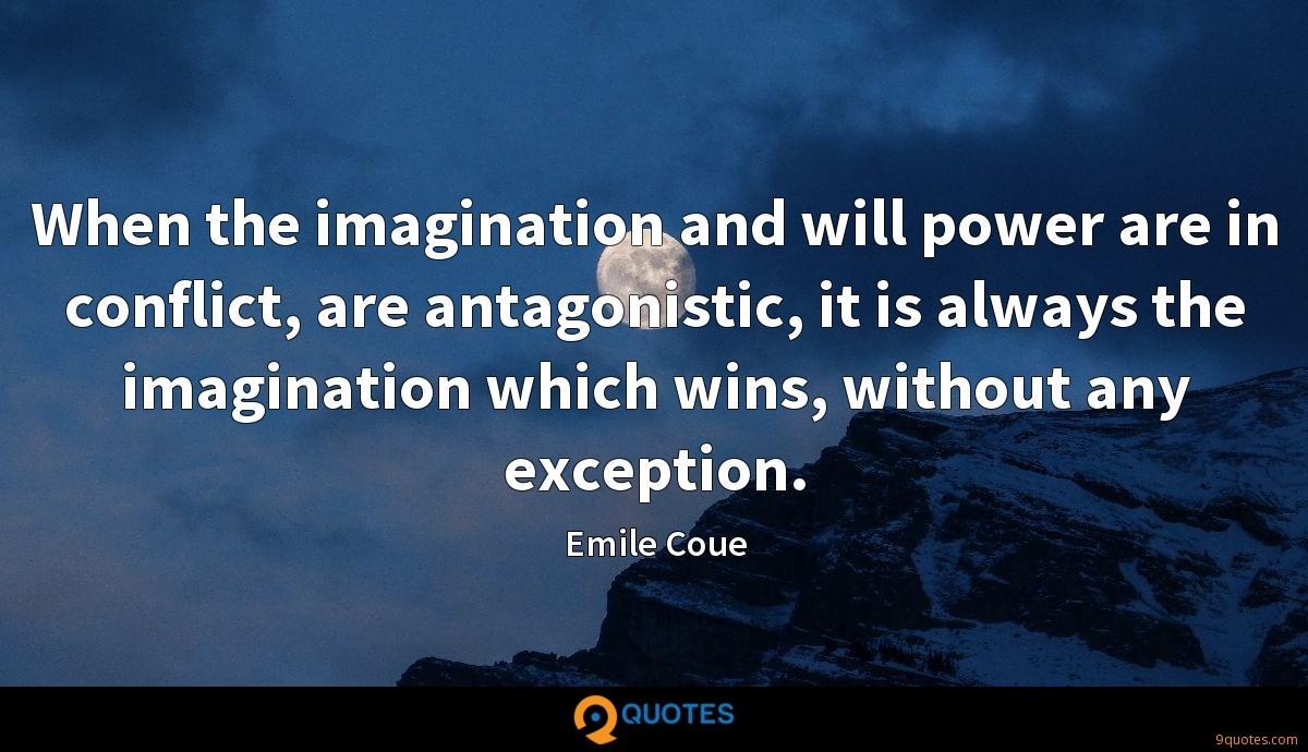When the imagination and will power are in conflict, are antagonistic, it is always the imagination which wins, without any exception.