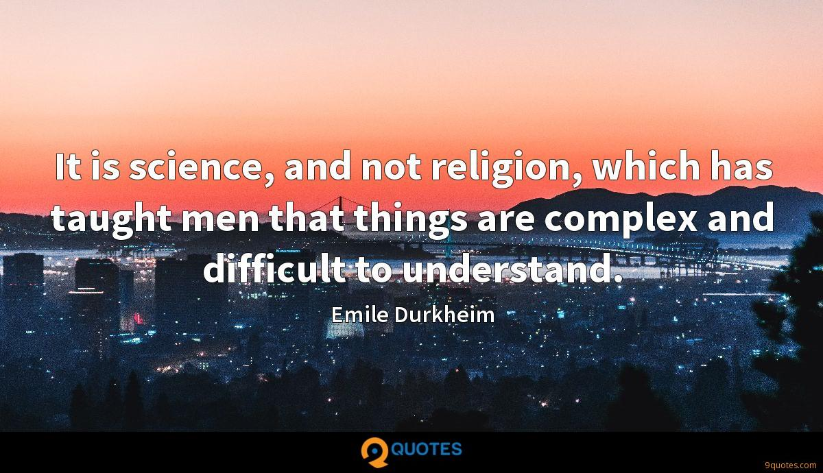 It is science, and not religion, which has taught men that things are complex and difficult to understand.