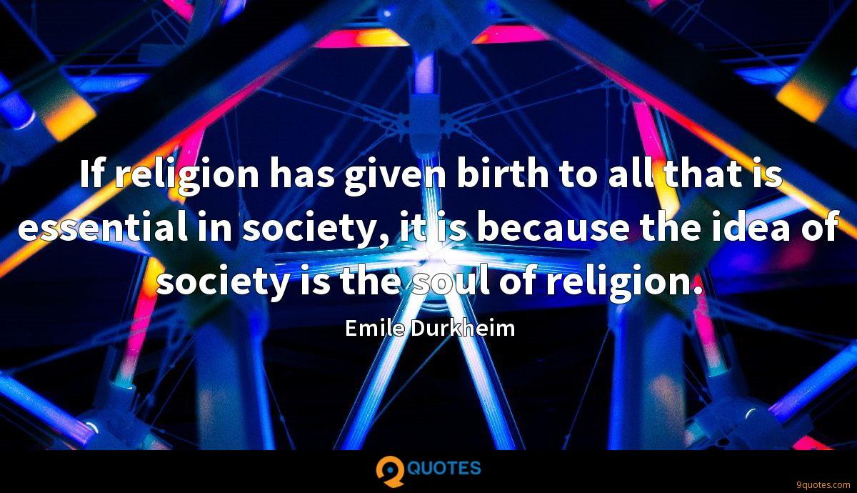 If religion has given birth to all that is essential in society, it is because the idea of society is the soul of religion.