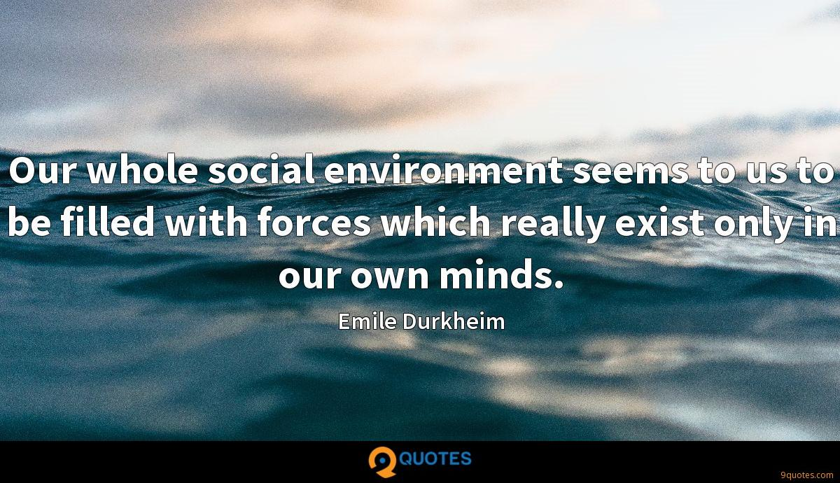 Our whole social environment seems to us to be filled with forces which really exist only in our own minds.
