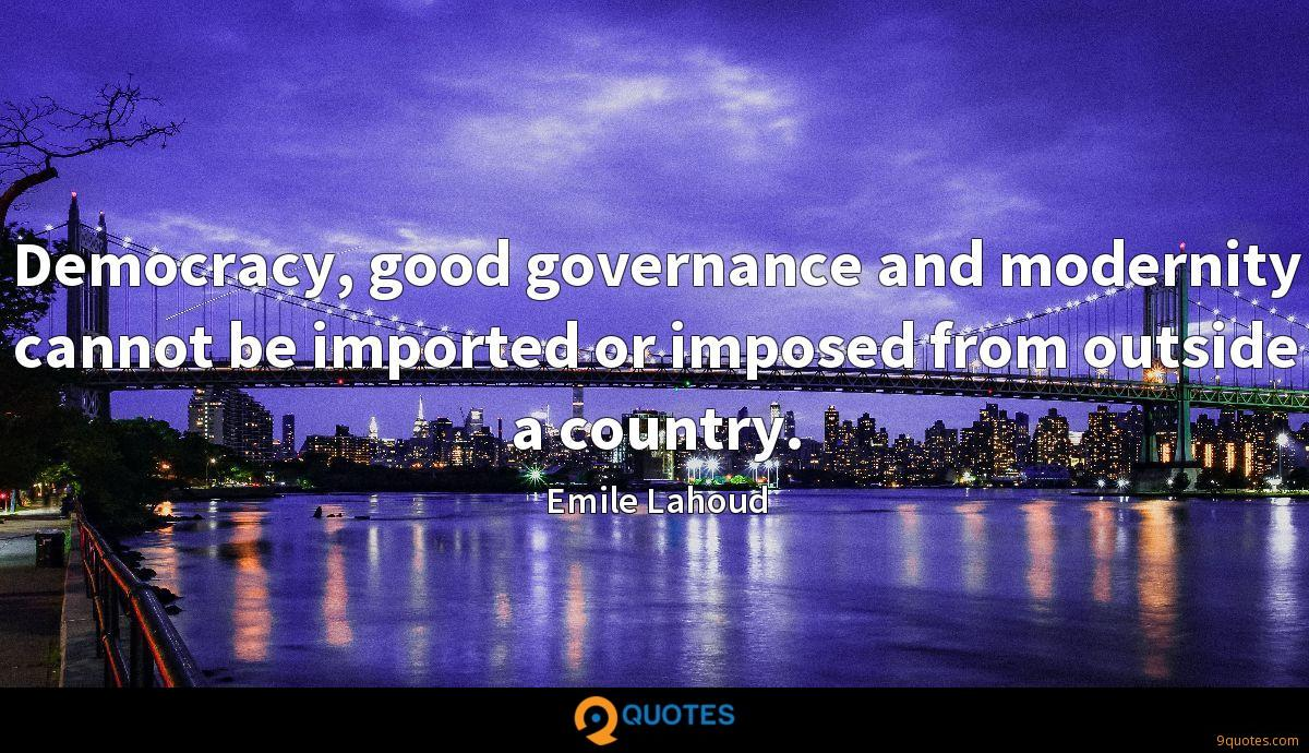 Democracy, good governance and modernity cannot be imported or imposed from outside a country.
